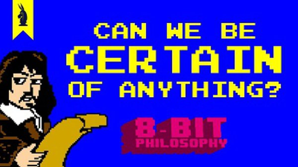 8-Bit Philosophy - S01E04 - Can We Be Certain of Anything? (Descartes)