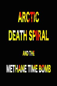 ARCTIC DEATH SPIRAL & THE METHANE TIME BOMB