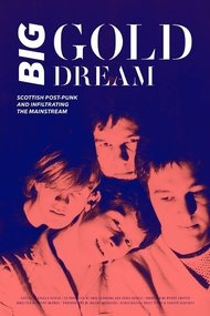 Big Gold Dream: Scottish Post-Punk and Infiltrating the Mainstream